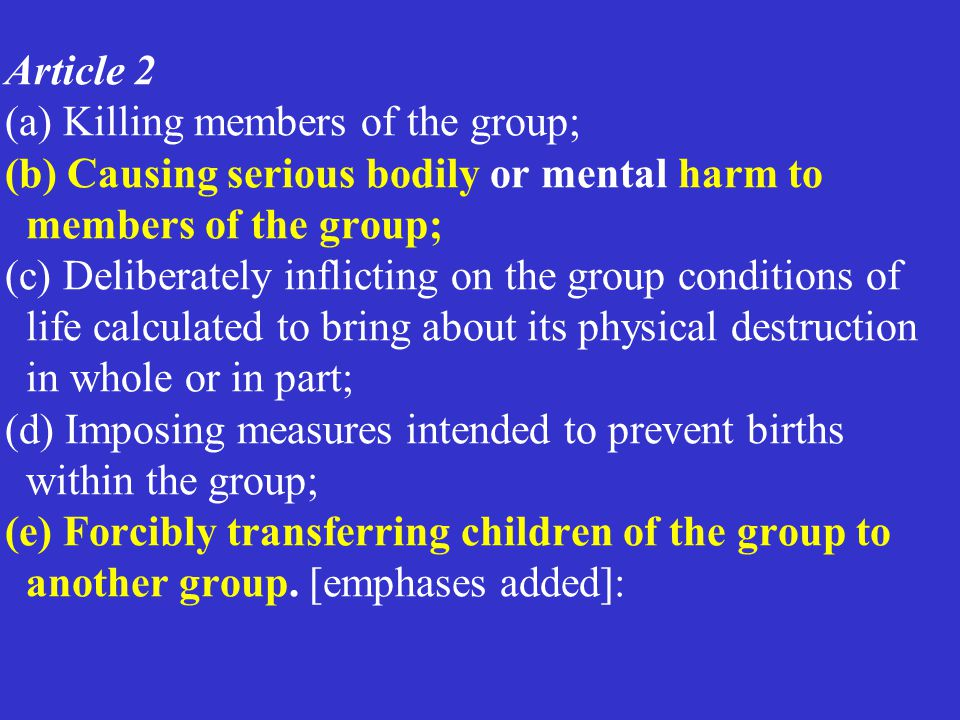 Article 2 (a) Killing members of the group; (b) Causing serious bodily or mental harm to members of the group; (c) Deliberately inflicting on the group conditions of life calculated to bring about its physical destruction in whole or in part; (d) Imposing measures intended to prevent births within the group; (e) Forcibly transferring children of the group to another group. [emphases added]: